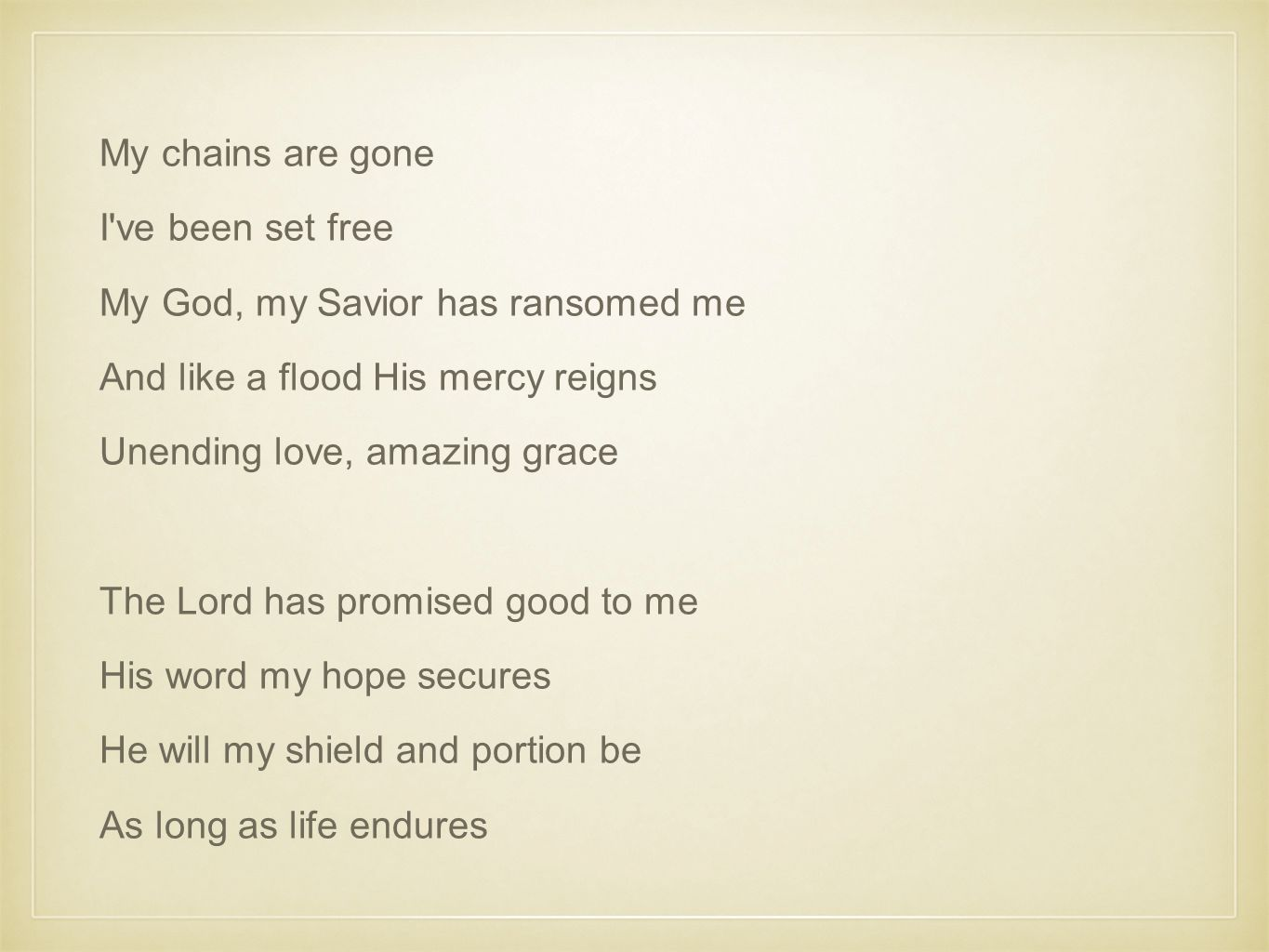 My chains are gone I ve been set free My God, my Savior has ransomed me And like a flood His mercy reigns Unending love, amazing grace The Lord has promised good to me His word my hope secures He will my shield and portion be As long as life endures