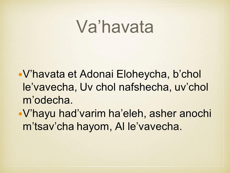 Va'havata V'havata et Adonai Eloheycha, b'chol le'vavecha, Uv chol nafshecha, uv'chol m'odecha.