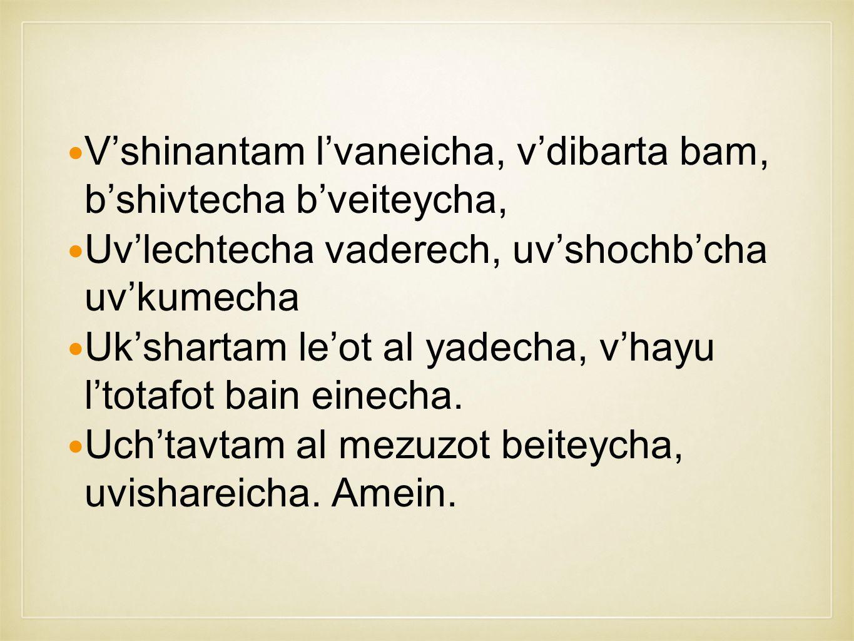 V'shinantam l'vaneicha, v'dibarta bam, b'shivtecha b'veiteycha, Uv'lechtecha vaderech, uv'shochb'cha uv'kumecha Uk'shartam le'ot al yadecha, v'hayu l'totafot bain einecha.