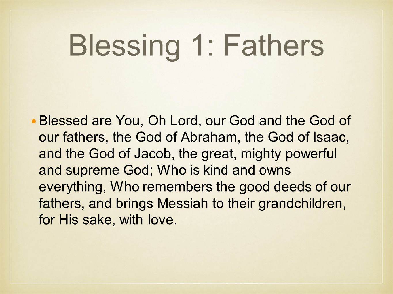 Blessing 1: Fathers Blessed are You, Oh Lord, our God and the God of our fathers, the God of Abraham, the God of Isaac, and the God of Jacob, the great, mighty powerful and supreme God; Who is kind and owns everything, Who remembers the good deeds of our fathers, and brings Messiah to their grandchildren, for His sake, with love.