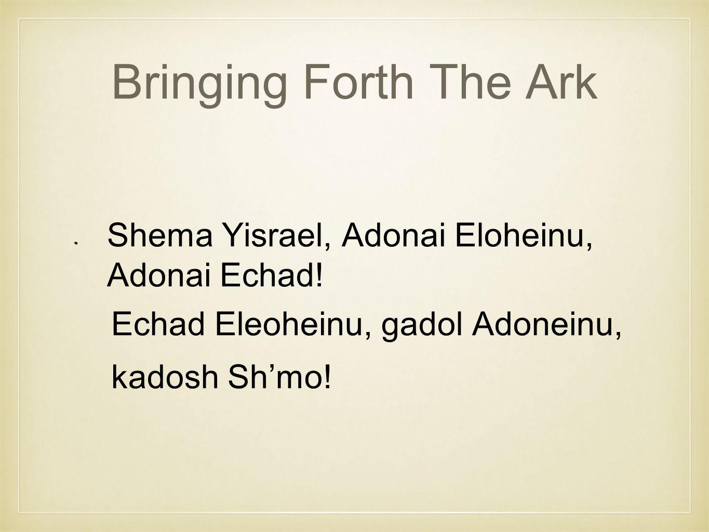 Bringing Forth The Ark Shema Yisrael, Adonai Eloheinu, Adonai Echad.