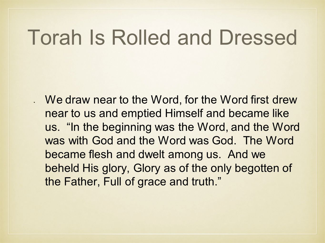 Torah Is Rolled and Dressed We draw near to the Word, for the Word first drew near to us and emptied Himself and became like us.
