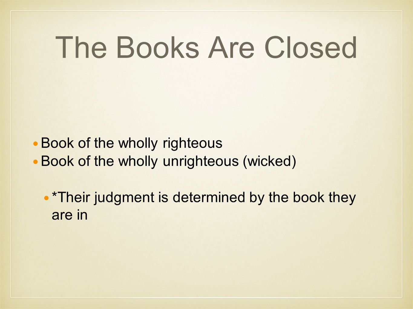 The Books Are Closed Book of the wholly righteous Book of the wholly unrighteous (wicked) *Their judgment is determined by the book they are in