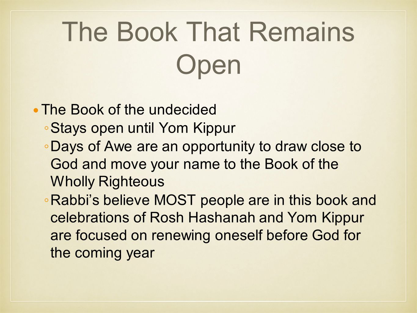 The Book That Remains Open The Book of the undecided ◦Stays open until Yom Kippur ◦Days of Awe are an opportunity to draw close to God and move your name to the Book of the Wholly Righteous ◦Rabbi's believe MOST people are in this book and celebrations of Rosh Hashanah and Yom Kippur are focused on renewing oneself before God for the coming year