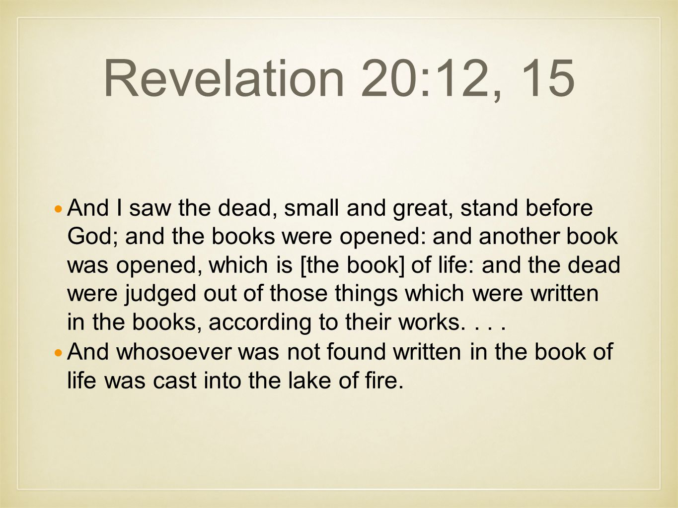 Revelation 20:12, 15 And I saw the dead, small and great, stand before God; and the books were opened: and another book was opened, which is [the book] of life: and the dead were judged out of those things which were written in the books, according to their works....