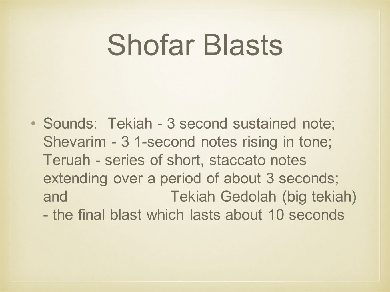 Shofar Blasts Sounds: Tekiah - 3 second sustained note; Shevarim - 3 1-second notes rising in tone; Teruah - series of short, staccato notes extending over a period of about 3 seconds; and Tekiah Gedolah (big tekiah) - the final blast which lasts about 10 seconds