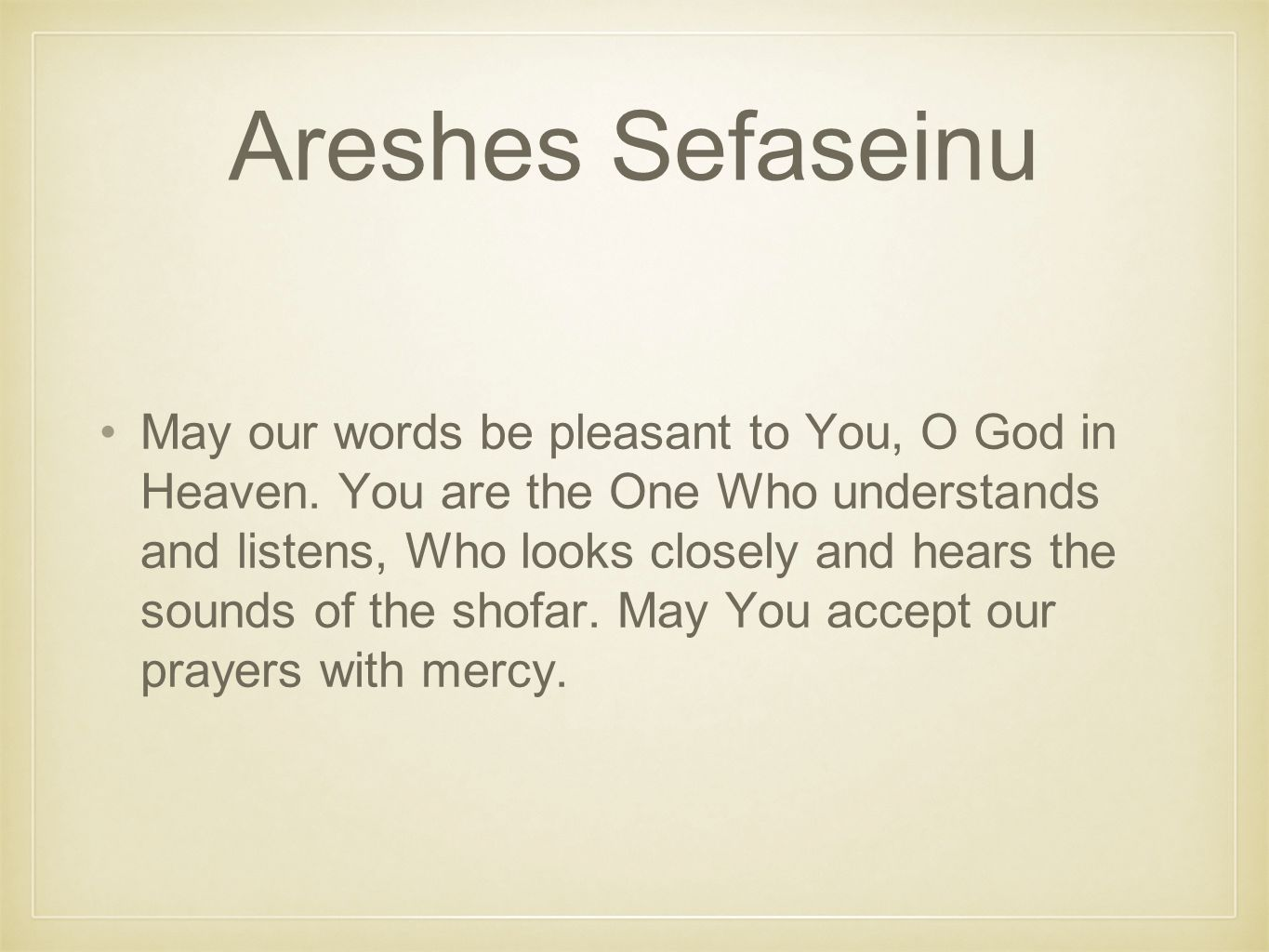 Areshes Sefaseinu May our words be pleasant to You, O God in Heaven.