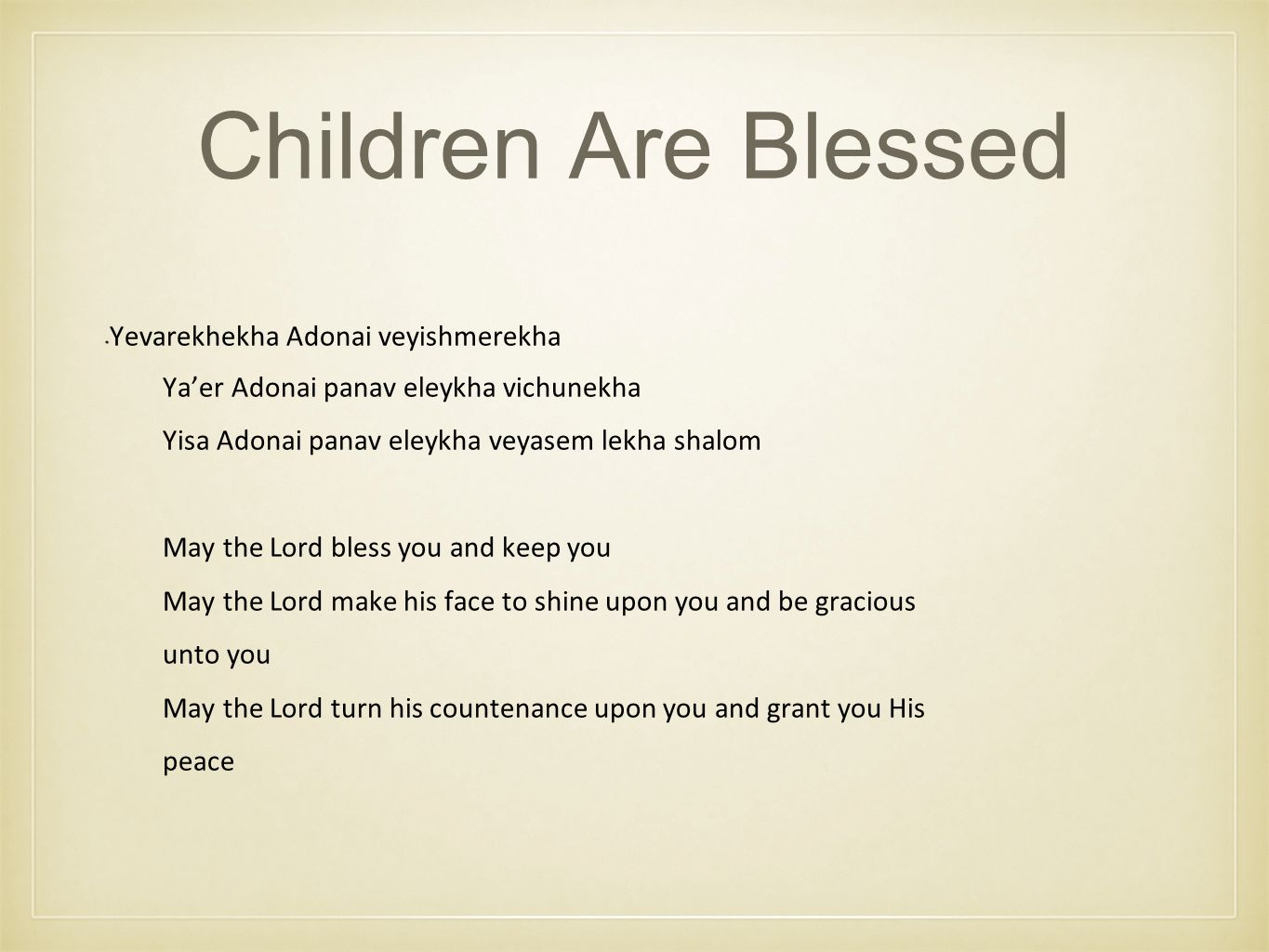 Children Are Blessed Yevarekhekha Adonai veyishmerekha Ya'er Adonai panav eleykha vichunekha Yisa Adonai panav eleykha veyasem lekha shalom May the Lord bless you and keep you May the Lord make his face to shine upon you and be gracious unto you May the Lord turn his countenance upon you and grant you His peace
