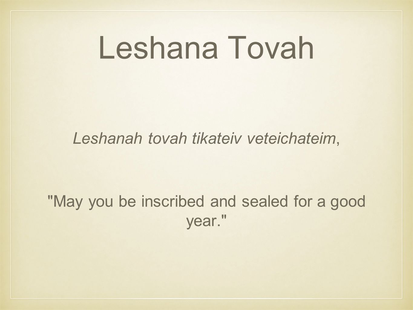 Leshana Tovah Leshanah tovah tikateiv veteichateim, May you be inscribed and sealed for a good year.