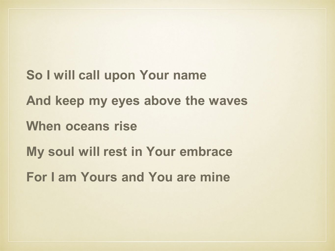 So I will call upon Your name And keep my eyes above the waves When oceans rise My soul will rest in Your embrace For I am Yours and You are mine