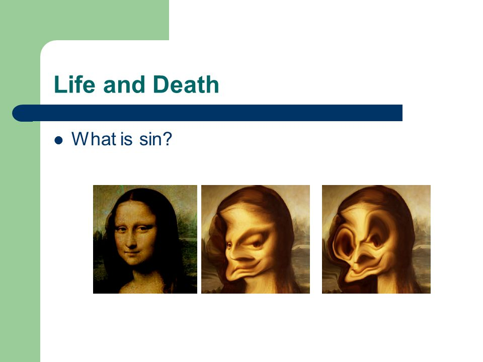 Life and Death Sin – Sin defaces creation, making it something God did not intend.