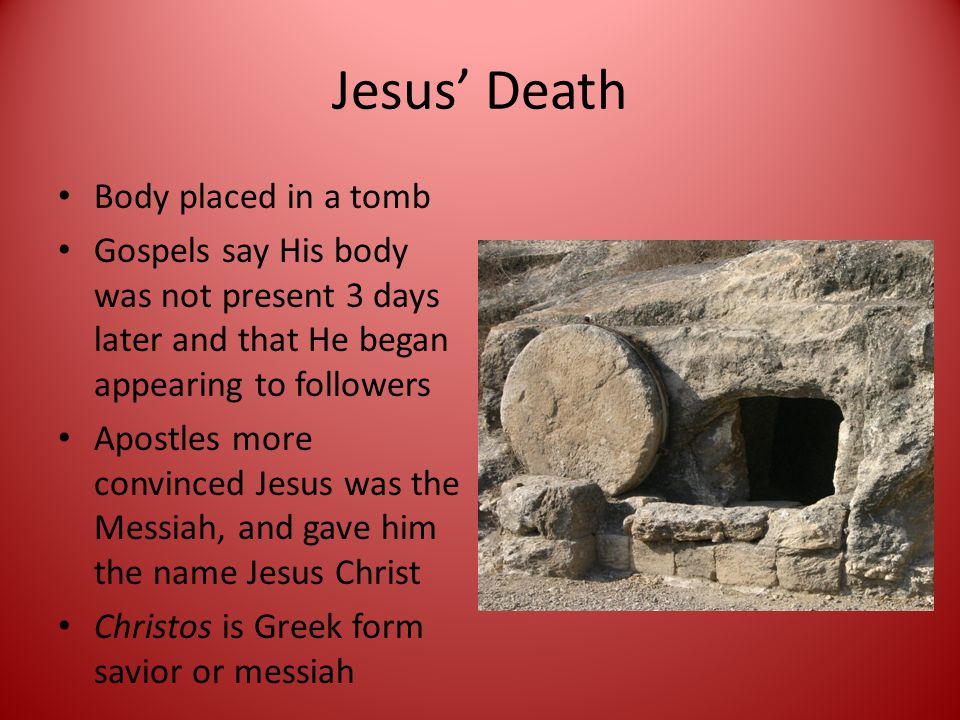Jesus' Death Body placed in a tomb Gospels say His body was not present 3 days later and that He began appearing to followers Apostles more convinced Jesus was the Messiah, and gave him the name Jesus Christ Christos is Greek form savior or messiah