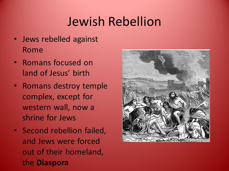 Jewish Rebellion Jews rebelled against Rome Romans focused on land of Jesus' birth Romans destroy temple complex, except for western wall, now a shrine for Jews Second rebellion failed, and Jews were forced out of their homeland, the Diaspora