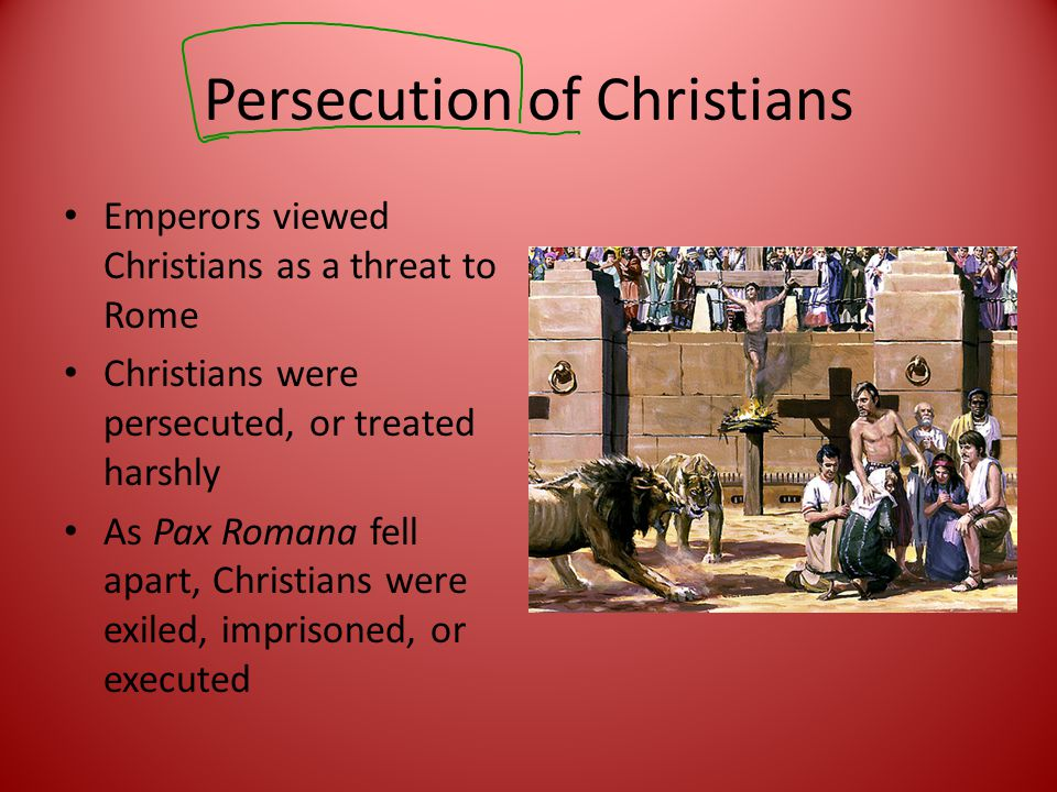 Persecution of Christians Emperors viewed Christians as a threat to Rome Christians were persecuted, or treated harshly As Pax Romana fell apart, Christians were exiled, imprisoned, or executed