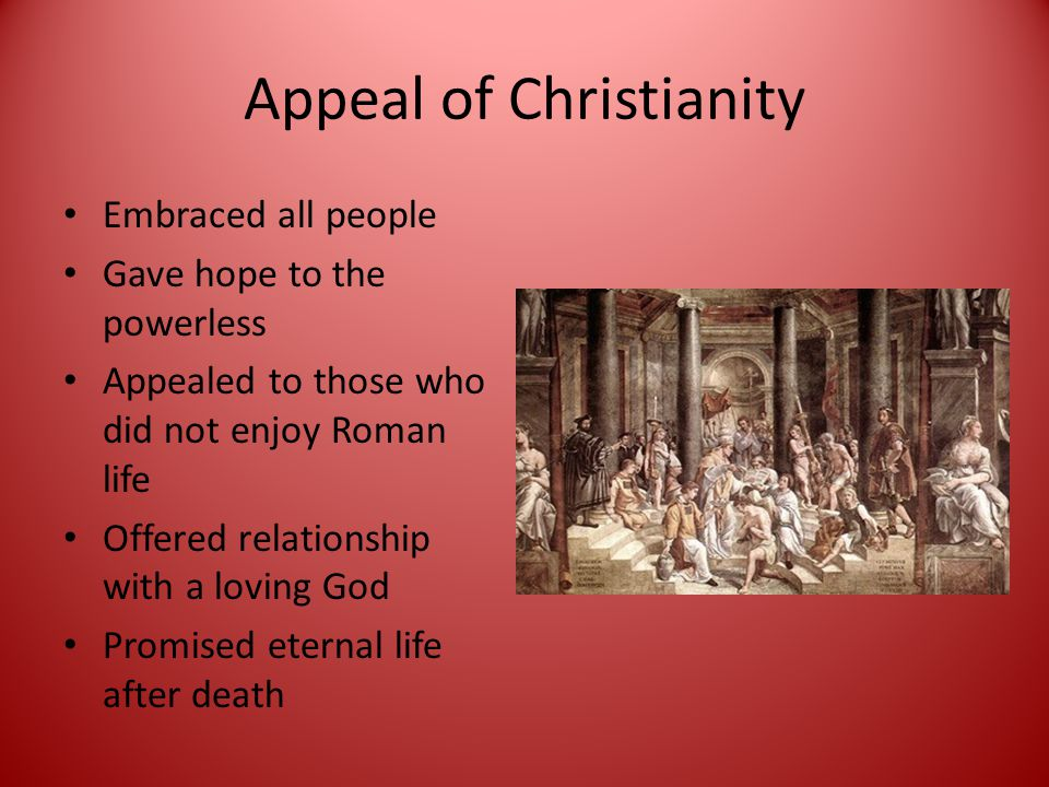Appeal of Christianity Embraced all people Gave hope to the powerless Appealed to those who did not enjoy Roman life Offered relationship with a loving God Promised eternal life after death