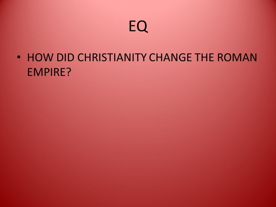 EQ HOW DID CHRISTIANITY CHANGE THE ROMAN EMPIRE