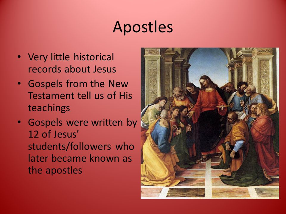 Apostles Very little historical records about Jesus Gospels from the New Testament tell us of His teachings Gospels were written by 12 of Jesus' students/followers who later became known as the apostles