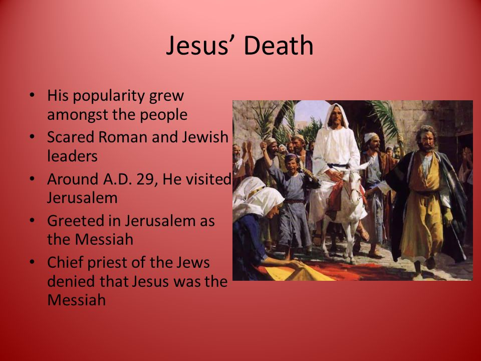 Jesus' Death His popularity grew amongst the people Scared Roman and Jewish leaders Around A.D.