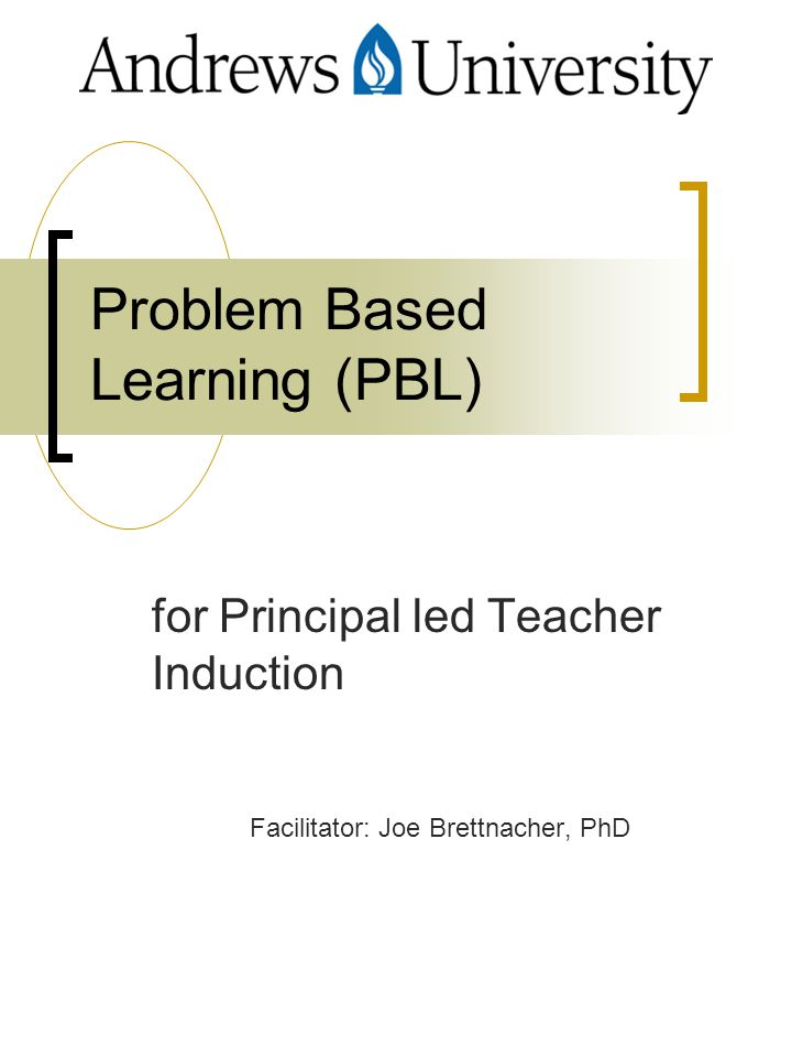 Problem Based Learning (PBL) for Principal led Teacher Induction Facilitator: Joe Brettnacher, PhD