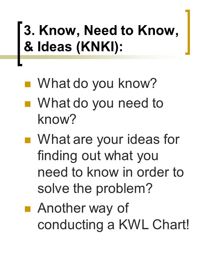3. Know, Need to Know, & Ideas (KNKI): What do you know.