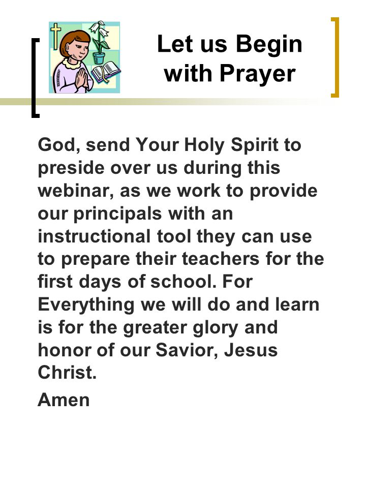 Let us Begin with Prayer God, send Your Holy Spirit to preside over us during this webinar, as we work to provide our principals with an instructional tool they can use to prepare their teachers for the first days of school.