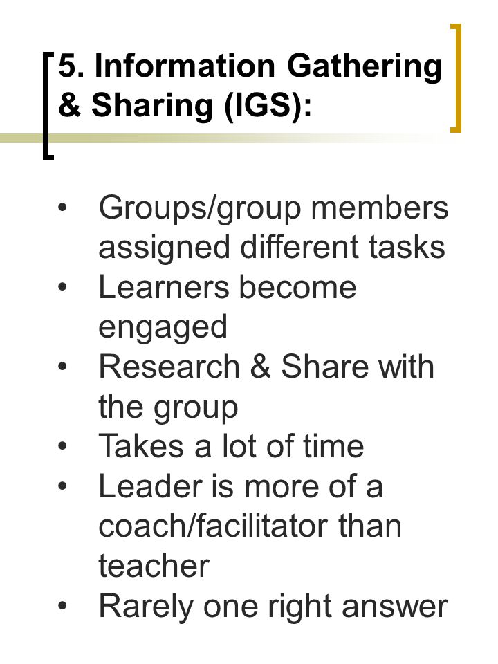 5. Information Gathering & Sharing (IGS): Groups/group members assigned different tasks Learners become engaged Research & Share with the group Takes