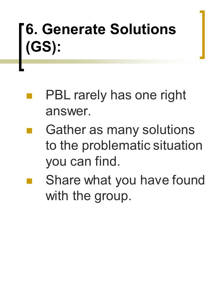 6. Generate Solutions (GS): PBL rarely has one right answer. Gather as many solutions to the problematic situation you can find. Share what you have f