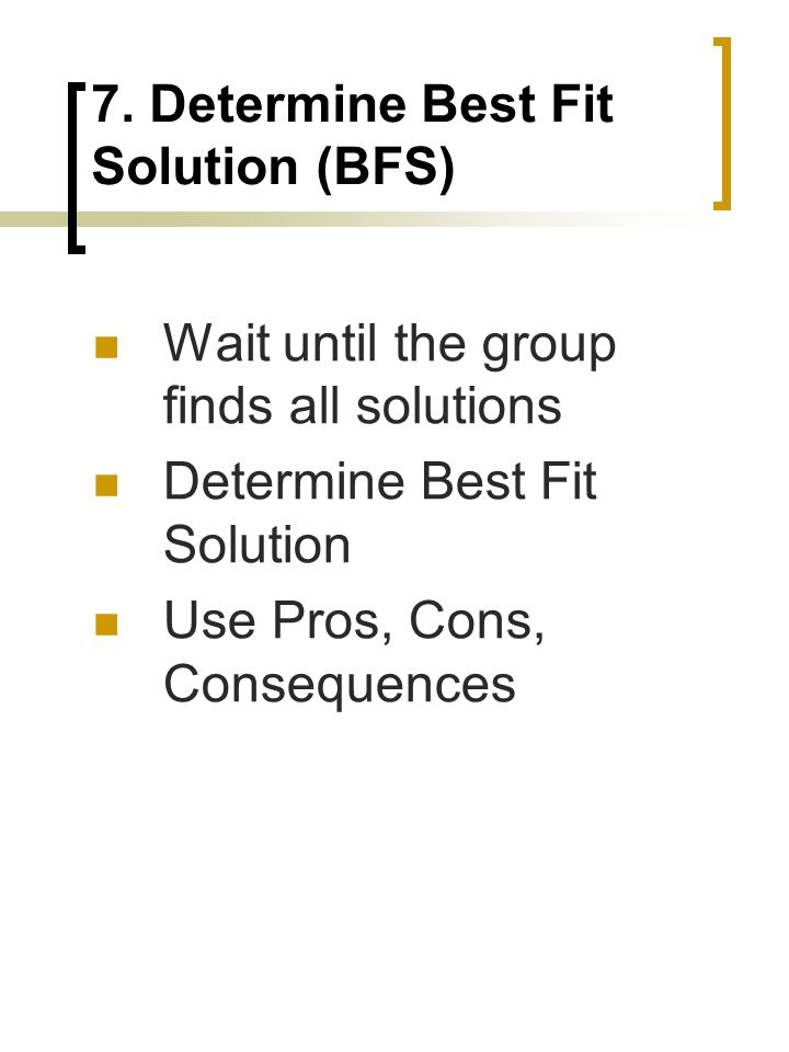 7. Determine Best Fit Solution (BFS) Wait until the group finds all solutions Determine Best Fit Solution Use Pros, Cons, Consequences
