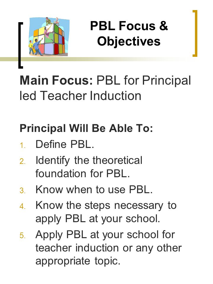 PBL Focus & Objectives Main Focus: PBL for Principal led Teacher Induction Principal Will Be Able To: 1.