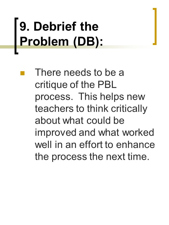9. Debrief the Problem (DB): There needs to be a critique of the PBL process.