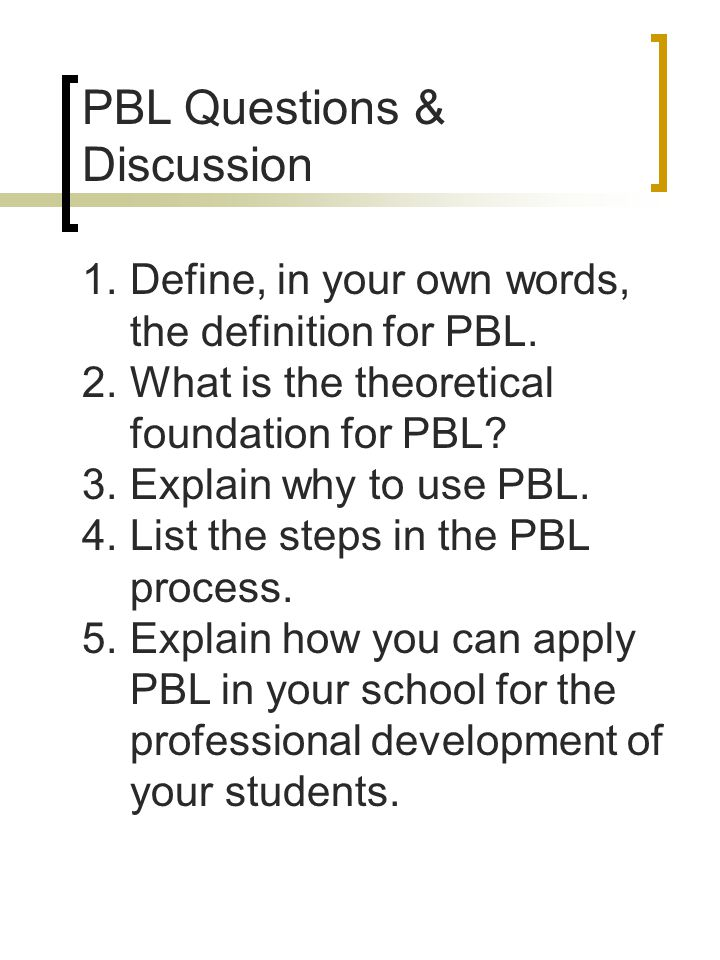PBL Questions & Discussion 1.Define, in your own words, the definition for PBL. 2.What is the theoretical foundation for PBL? 3.Explain why to use PBL