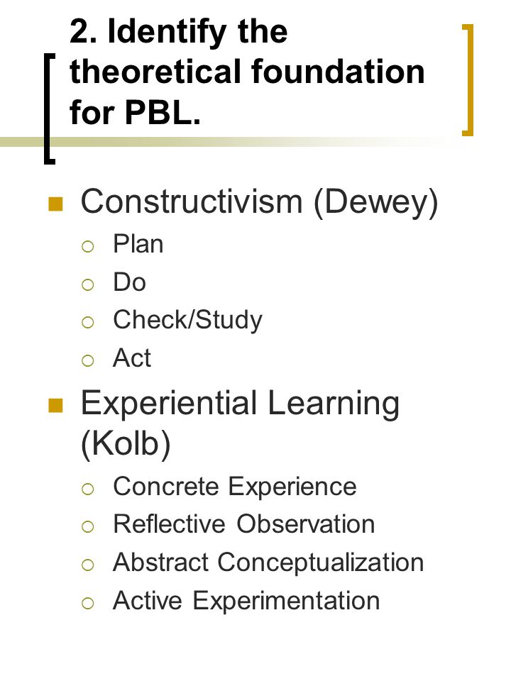 2. Identify the theoretical foundation for PBL. Constructivism (Dewey)  Plan  Do  Check/Study  Act Experiential Learning (Kolb)  Concrete Experie