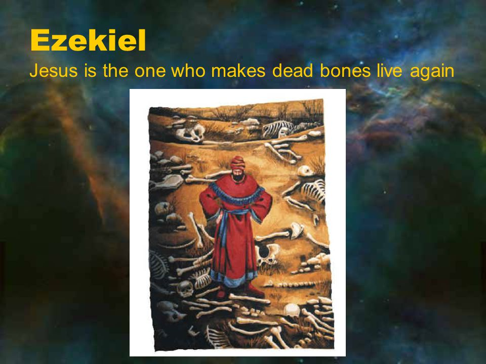 Ezekiel Jesus is the one who makes dead bones live again