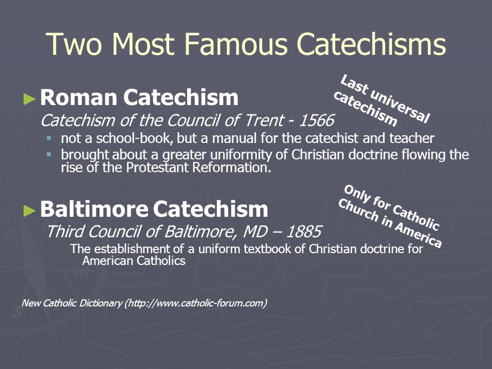 Two Most Famous Catechisms ► ► Roman Catechism Catechism of the Council of Trent - 1566   not a school-book, but a manual for the catechist and teacher   brought about a greater uniformity of Christian doctrine flowing the rise of the Protestant Reformation.