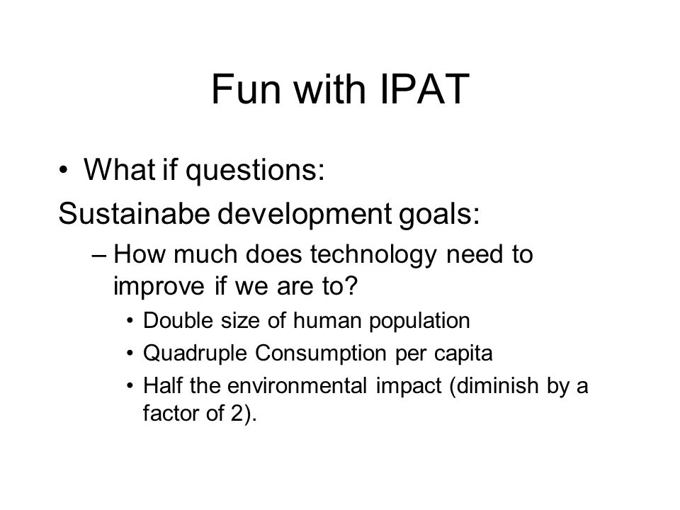 Fun with IPAT What if questions: Sustainabe development goals: –How much does technology need to improve if we are to.