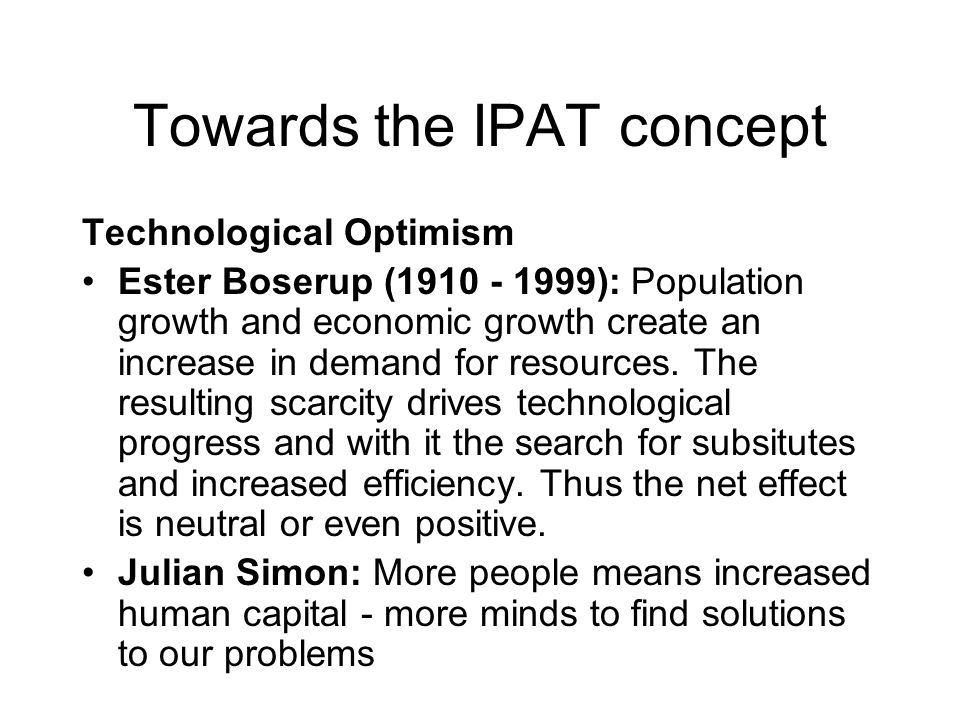 Towards the IPAT concept Technological Optimism Ester Boserup (1910 - 1999): Population growth and economic growth create an increase in demand for resources.