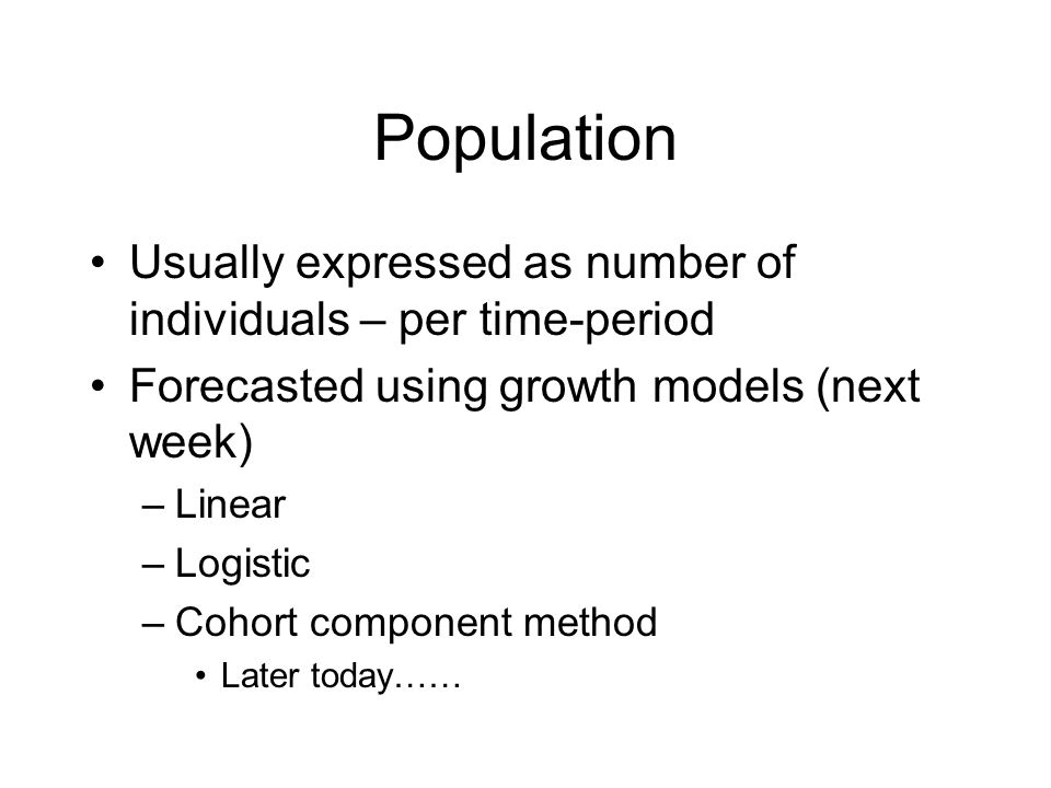 Population Usually expressed as number of individuals – per time-period Forecasted using growth models (next week) –Linear –Logistic –Cohort component method Later today……