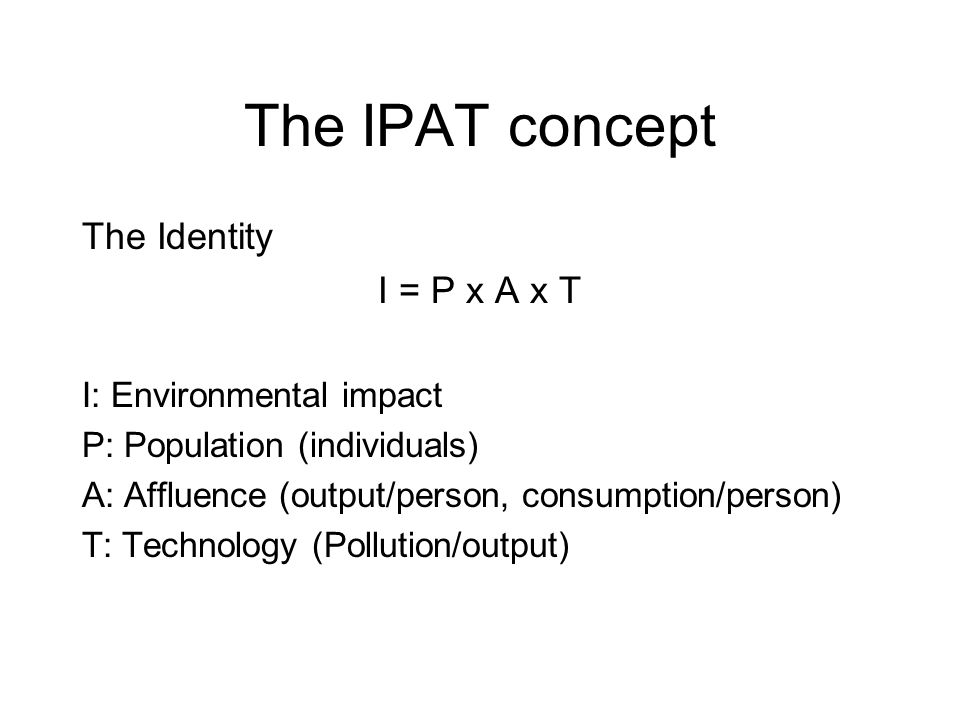 The IPAT concept The Identity I = P x A x T I: Environmental impact P: Population (individuals) A: Affluence (output/person, consumption/person) T: Technology (Pollution/output)
