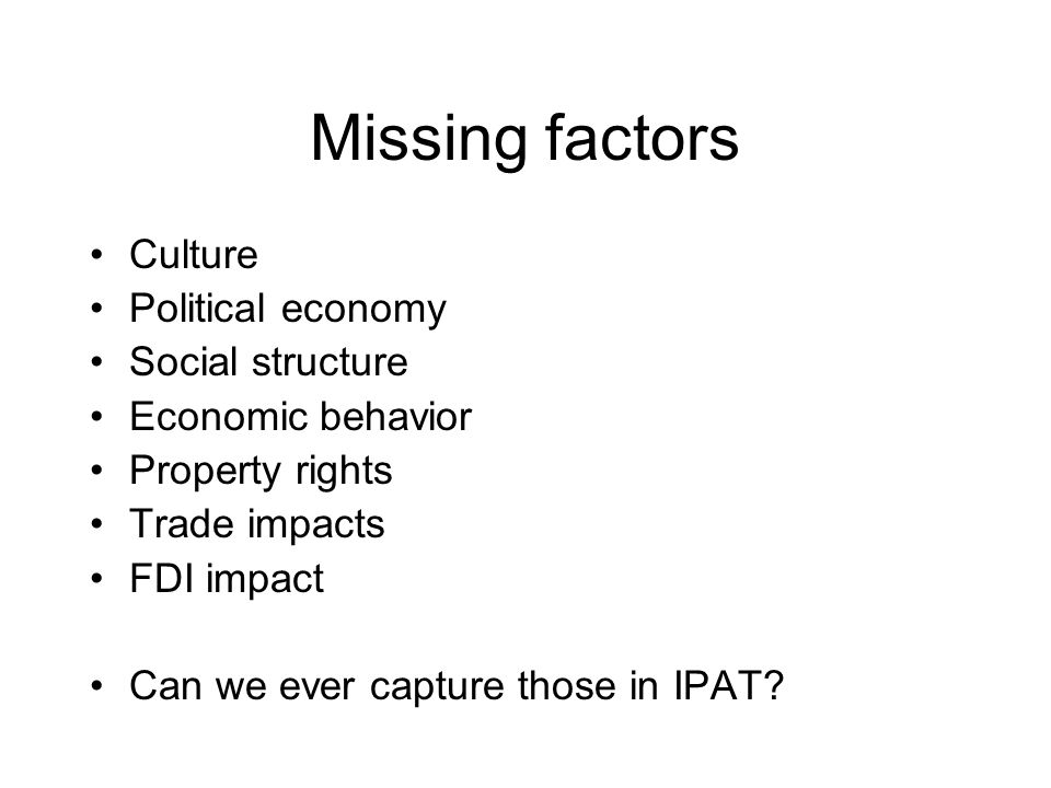 Missing factors Culture Political economy Social structure Economic behavior Property rights Trade impacts FDI impact Can we ever capture those in IPAT