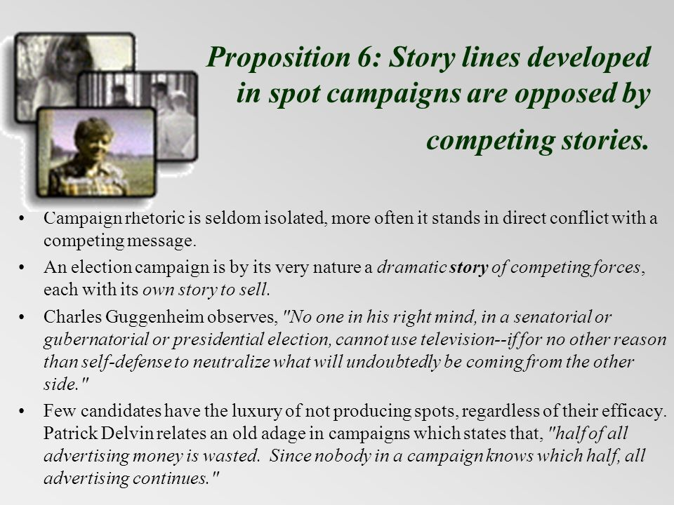 Proposition 6: Story lines developed in spot campaigns are opposed by competing stories. Campaign rhetoric is seldom isolated, more often it stands in