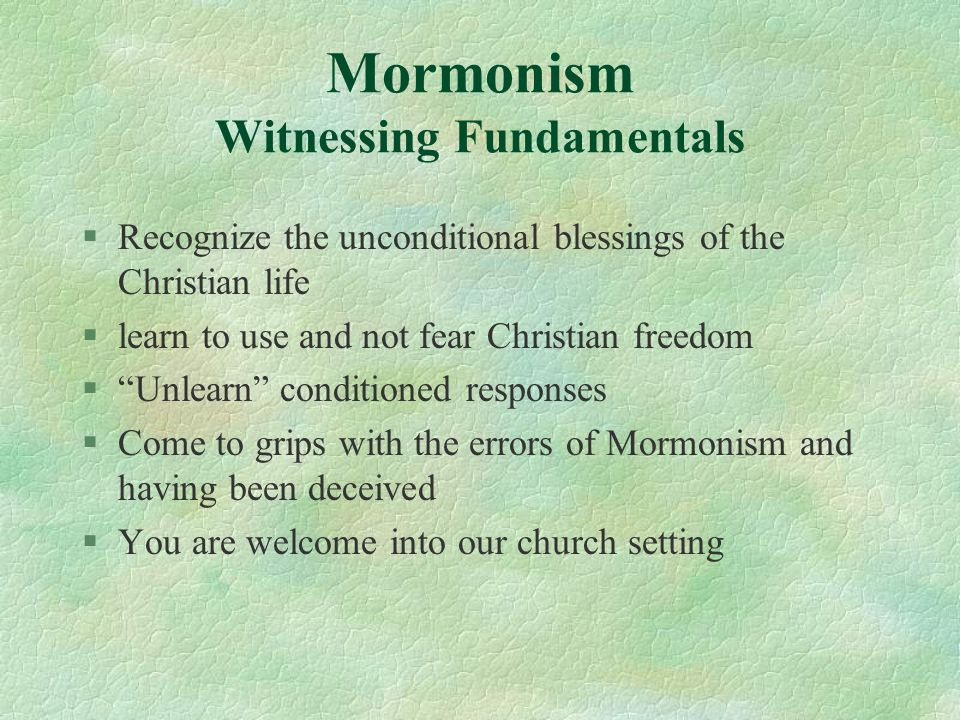 "Mormonism Witnessing Fundamentals §Recognize the unconditional blessings of the Christian life §learn to use and not fear Christian freedom §""Unlearn"""