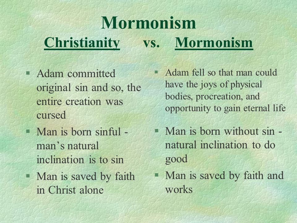 Mormonism Christianity vs. Mormonism §Adam committed original sin and so, the entire creation was cursed §Man is born sinful - man's natural inclinati
