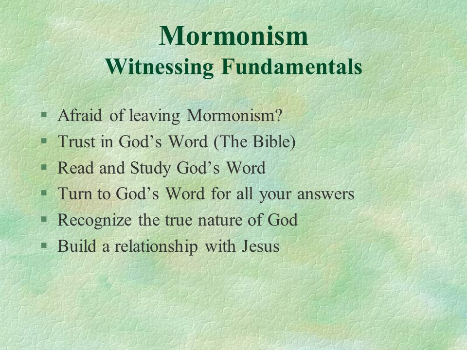 Mormonism Witnessing Fundamentals §Afraid of leaving Mormonism? §Trust in God's Word (The Bible) §Read and Study God's Word §Turn to God's Word for al