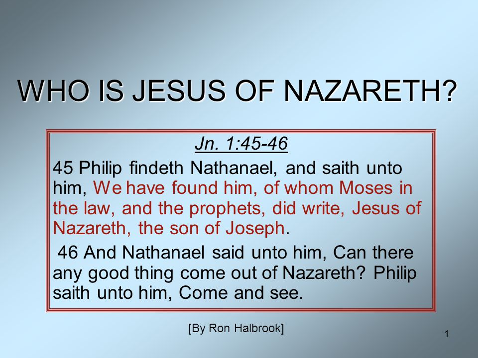 1 WHO IS JESUS OF NAZARETH? Jn. 1:45-46 45 Philip findeth Nathanael, and saith unto him, We have found him, of whom Moses in the law, and the prophets