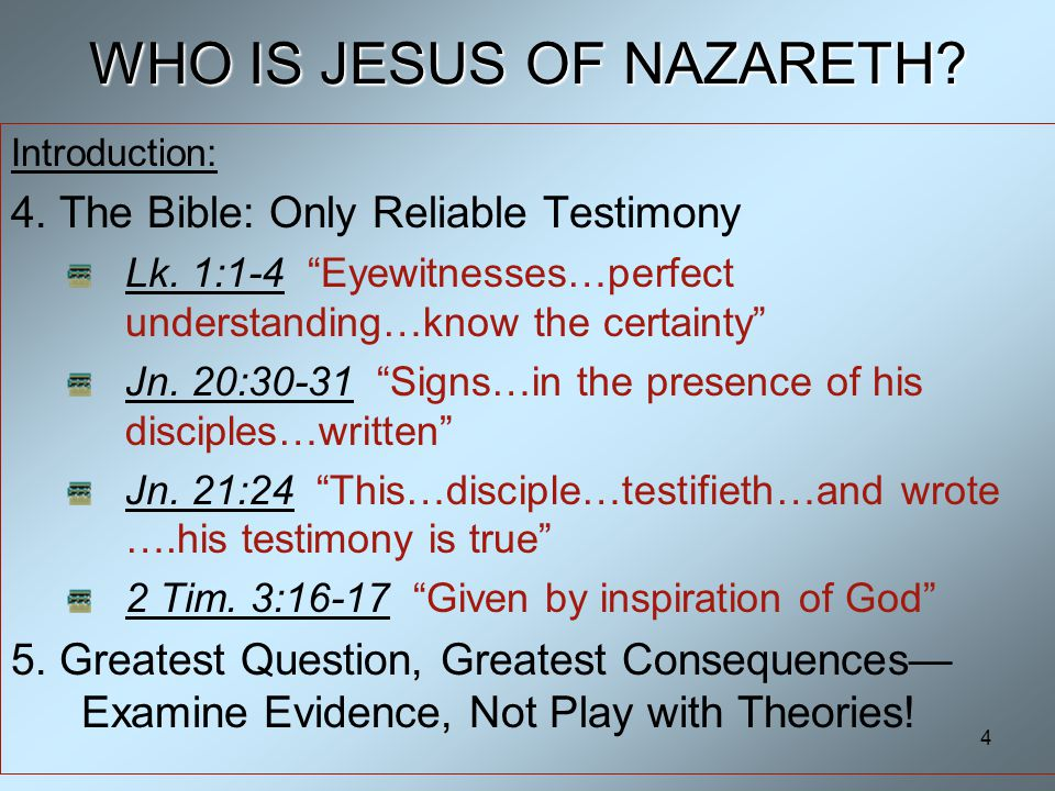 4 WHO IS JESUS OF NAZARETH. Introduction: 4. The Bible: Only Reliable Testimony Lk.