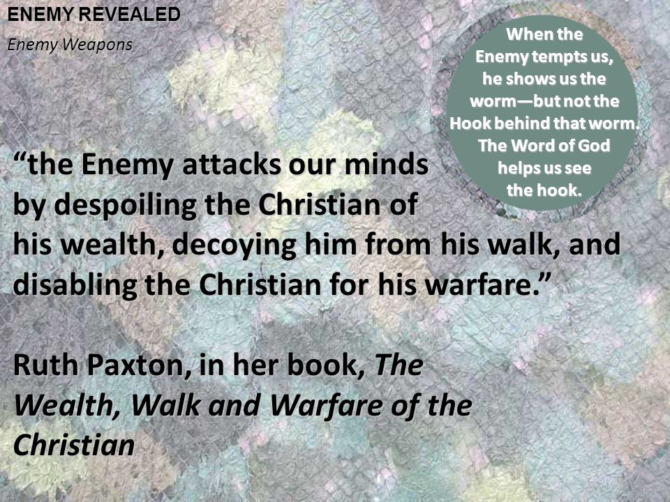 ENEMY REVEALED Enemy Weapons the Enemy attacks our minds by despoiling the Christian of his wealth, decoying him from his walk, and disabling the Christian for his warfare. Ruth Paxton, in her book, The Wealth, Walk and Warfare of the Christian When the Enemy tempts us, he shows us the worm—but not the Hook behind that worm.