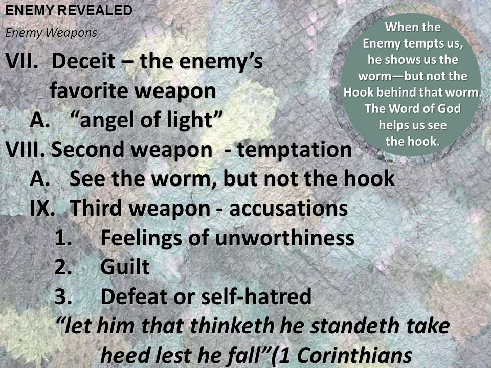 ENEMY REVEALED Enemy Weapons VII.Deceit – the enemy's favorite weapon favorite weapon A. angel of light VIII.Second weapon - temptation A.See the worm, but not the hook IX.Third weapon - accusations 1.Feelings of unworthiness 2.Guilt 3.Defeat or self-hatred let him that thinketh he standeth take heed lest he fall (1 Corinthians 10:12)