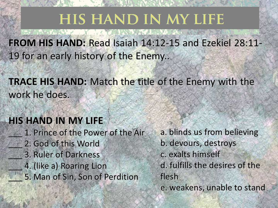 FROM HIS HAND: Read Isaiah 14:12-15 and Ezekiel 28:11- 19 for an early history of the Enemy..