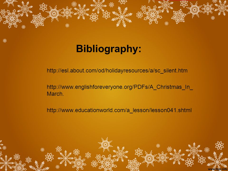 Bibliography: http://esl.about.com/od/holidayresources/a/sc_silent.htm http://www.englishforeveryone.org/PDFs/A_Christmas_In_ March.