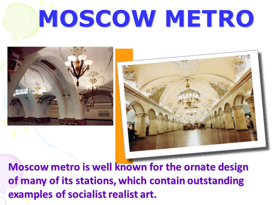 MOSCOW METRO Moscow metro is well known for the ornate design of many of its stations, which contain outstanding examples of socialist realist art.